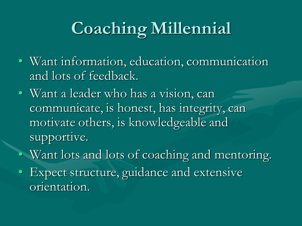 Coaching Millennial Want information, education, communication and lots of feedback.