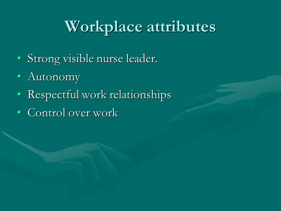 Workplace attributes Strong visible nurse leader. Autonomy