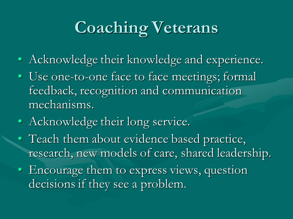 Coaching Veterans Acknowledge their knowledge and experience.