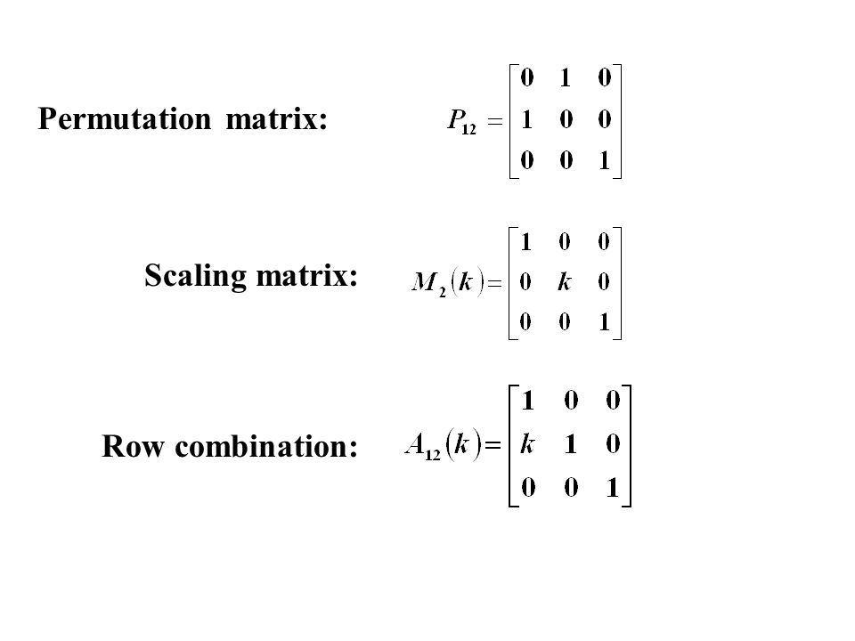 Permutation matrix: Scaling matrix: Row combination:
