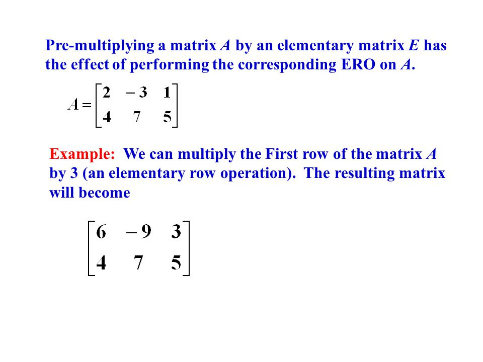 Pre-multiplying a matrix A by an elementary matrix E has the effect of performing the corresponding ERO on A.