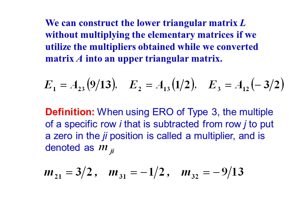 We can construct the lower triangular matrix L without multiplying the elementary matrices if we utilize the multipliers obtained while we converted matrix A into an upper triangular matrix.