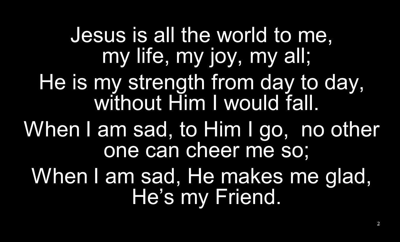 Jesus is all the world to me, my life, my joy, my all;