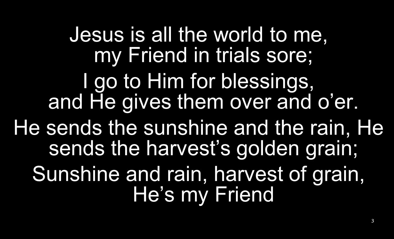 Jesus is all the world to me, my Friend in trials sore;