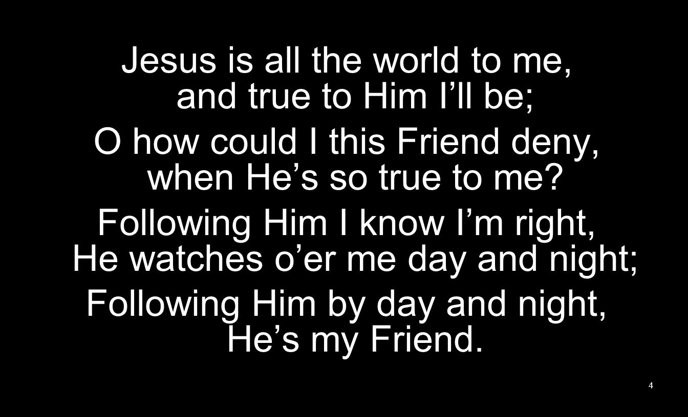 Jesus is all the world to me, and true to Him I'll be;