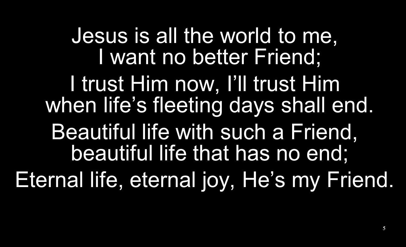 Jesus is all the world to me, I want no better Friend;