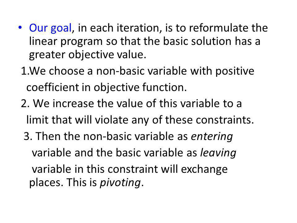 Our goal, in each iteration, is to reformulate the linear program so that the basic solution has a greater objective value.
