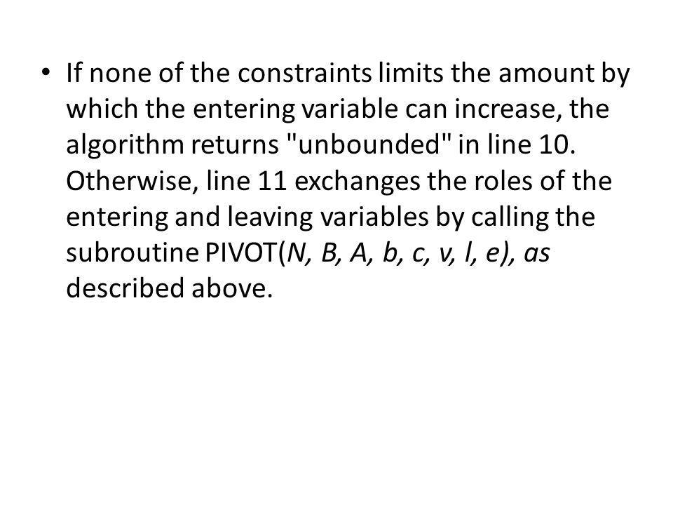 If none of the constraints limits the amount by which the entering variable can increase, the algorithm returns unbounded in line 10.