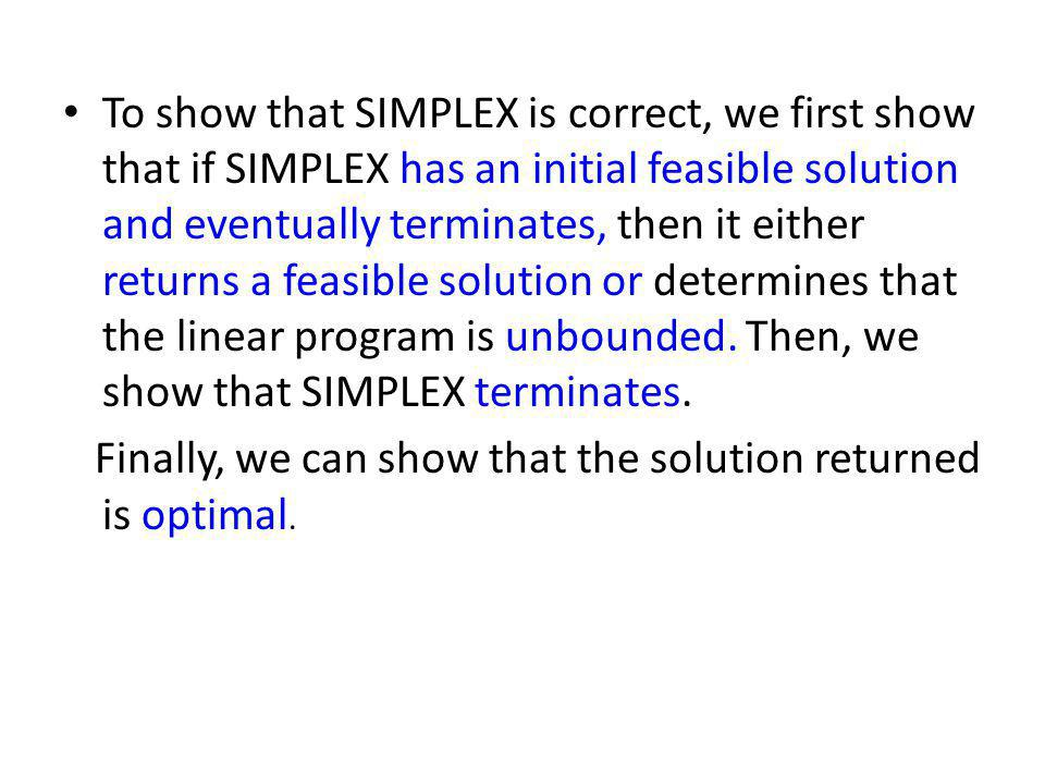To show that SIMPLEX is correct, we first show that if SIMPLEX has an initial feasible solution and eventually terminates, then it either returns a feasible solution or determines that the linear program is unbounded. Then, we show that SIMPLEX terminates.