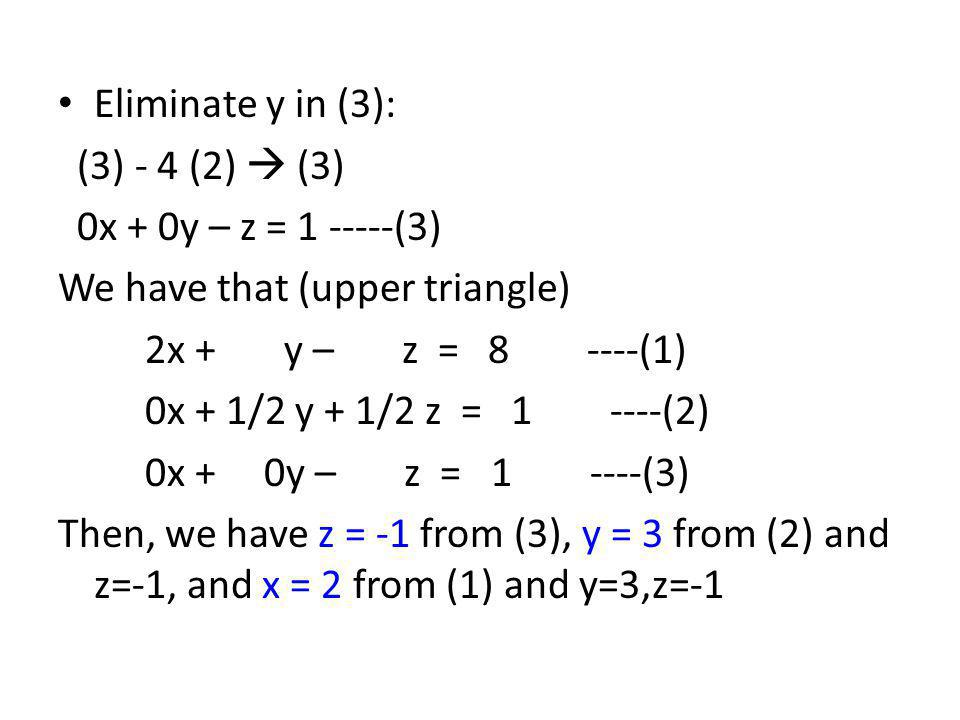 Eliminate y in (3): (3) - 4 (2)  (3) 0x + 0y – z = 1 -----(3) We have that (upper triangle) 2x + y – z = 8 ----(1)