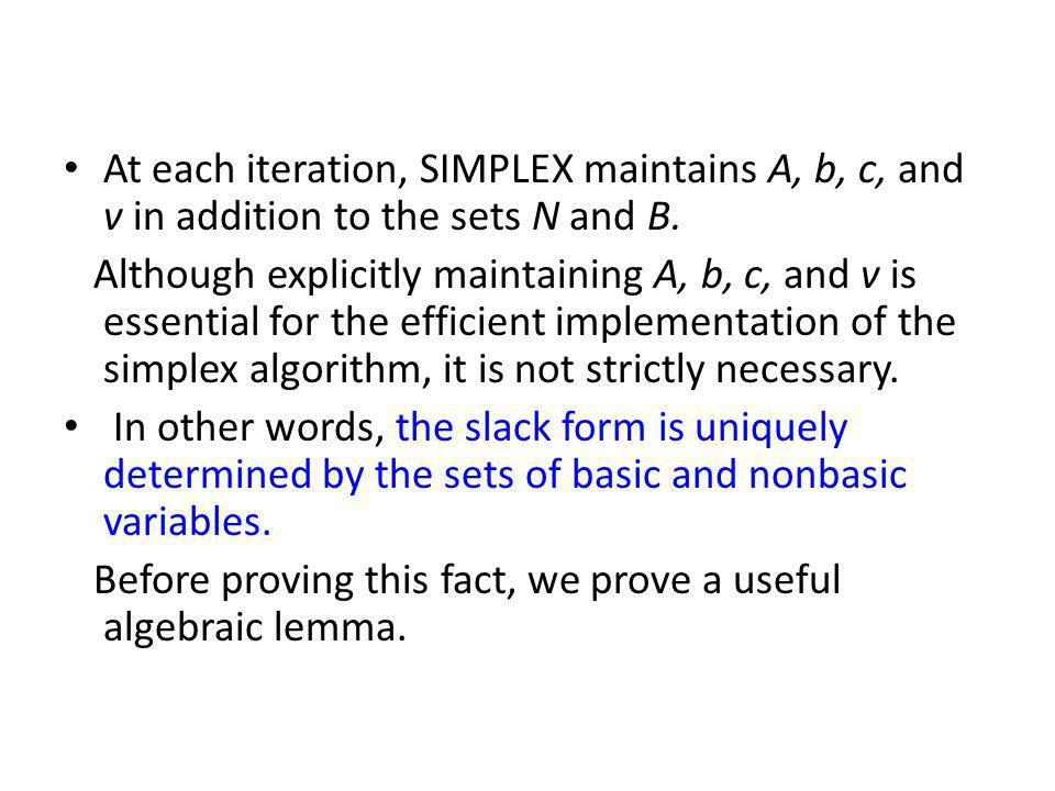 At each iteration, SIMPLEX maintains A, b, c, and v in addition to the sets N and B.