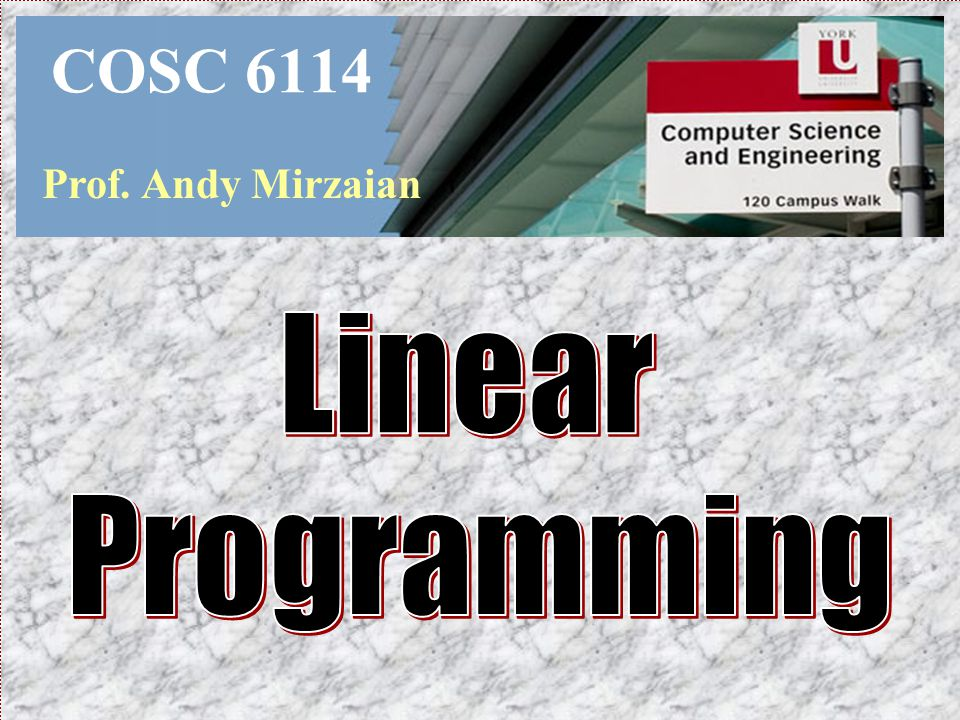 COSC 6114 Prof. Andy Mirzaian Linear Programming
