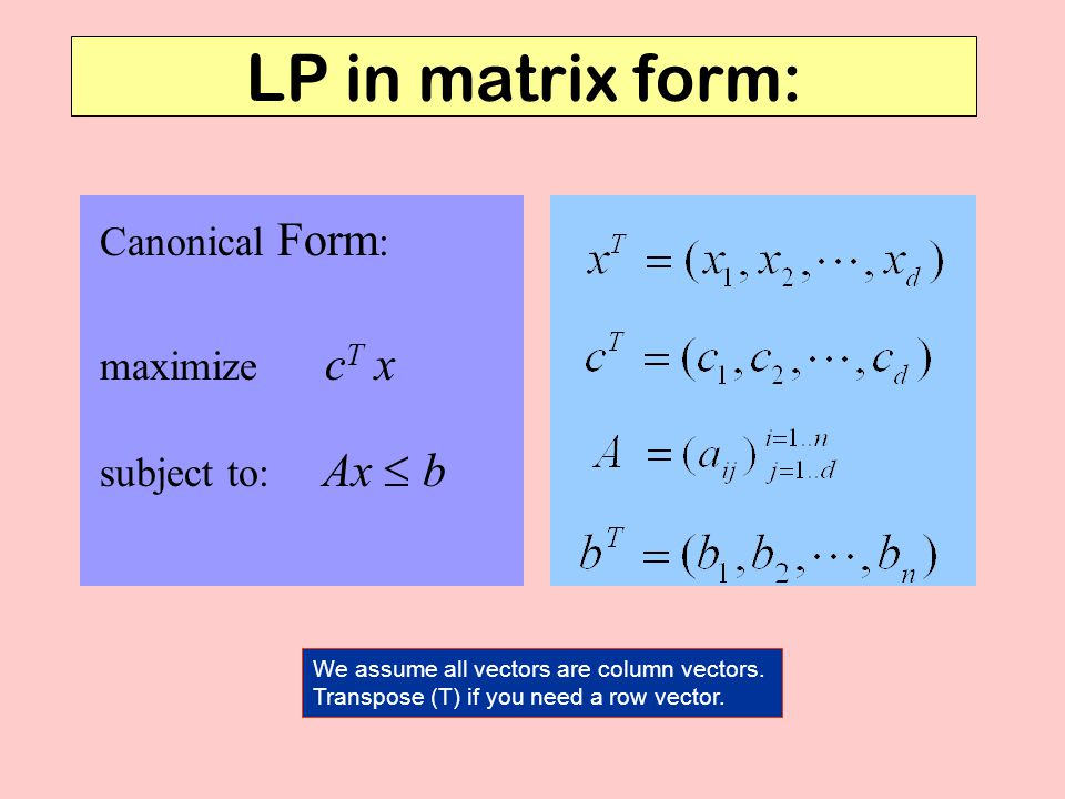 LP in matrix form: Canonical Form: maximize cT x subject to: Ax  b