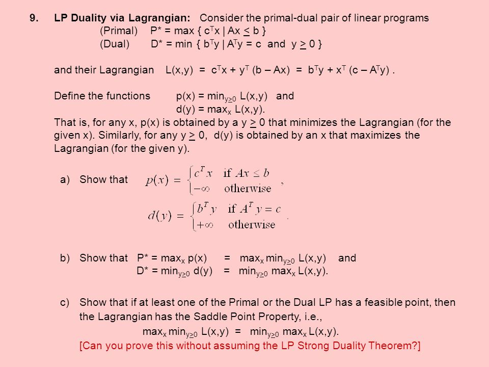 LP Duality via Lagrangian: Consider the primal-dual pair of linear programs (Primal) P* = max { cTx | Ax < b } (Dual) D* = min { bTy | ATy = c and y > 0 } and their Lagrangian L(x,y) = cTx + yT (b – Ax) = bTy + xT (c – ATy) . Define the functions p(x) = miny>0 L(x,y) and d(y) = maxx L(x,y). That is, for any x, p(x) is obtained by a y > 0 that minimizes the Lagrangian (for the given x). Similarly, for any y > 0, d(y) is obtained by an x that maximizes the Lagrangian (for the given y).