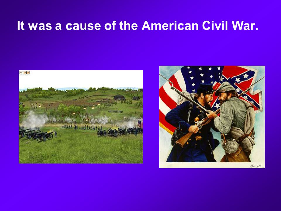 It was a cause of the American Civil War.