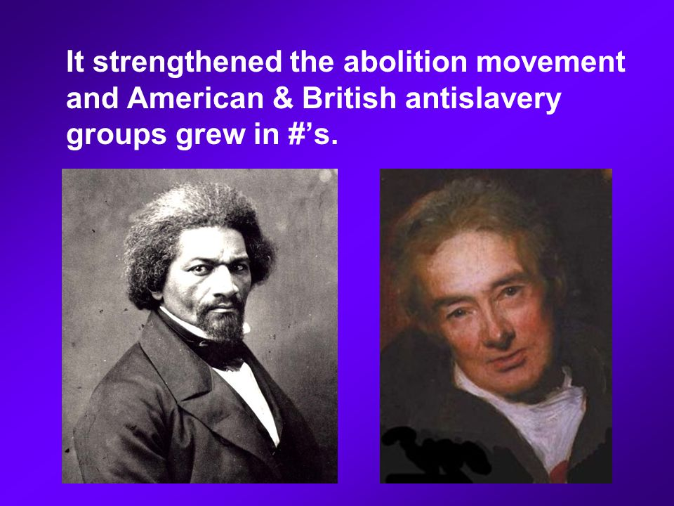 It strengthened the abolition movement and American & British antislavery groups grew in #'s.