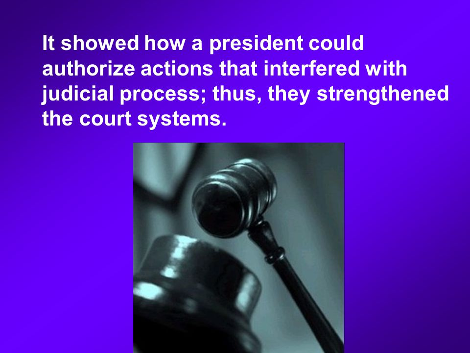 It showed how a president could authorize actions that interfered with judicial process; thus, they strengthened the court systems.