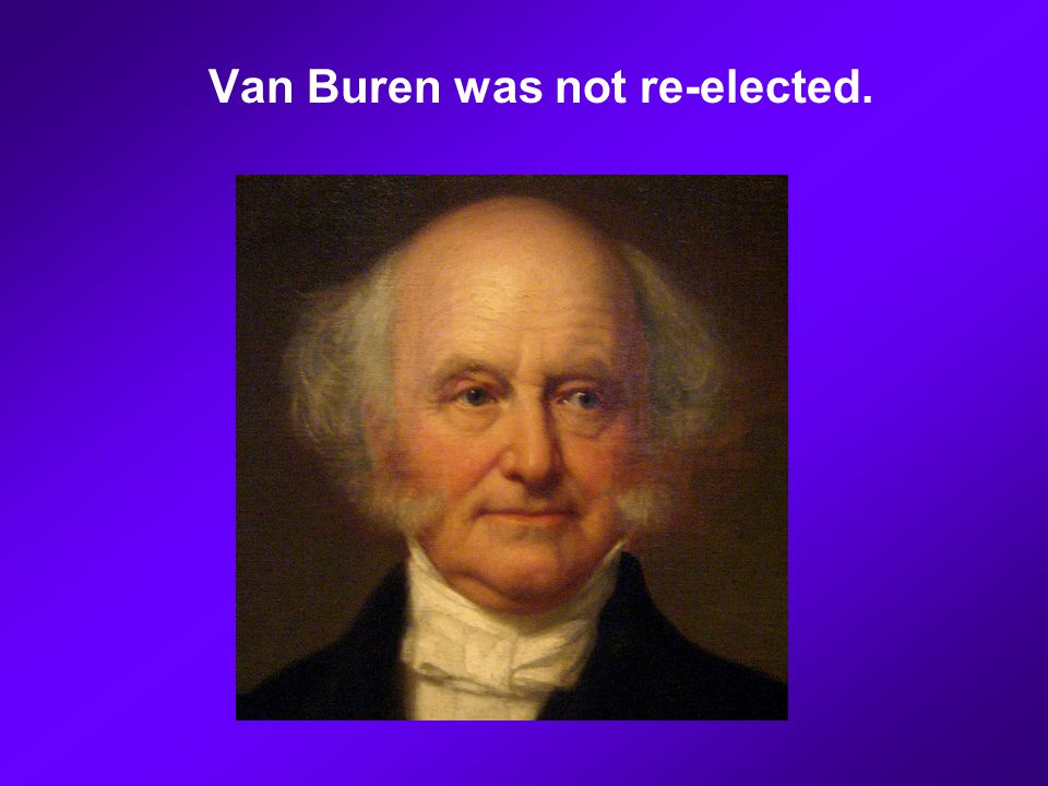 Van Buren was not re-elected.