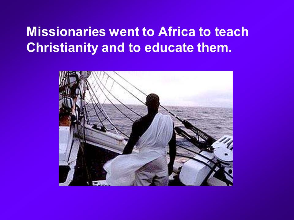Missionaries went to Africa to teach Christianity and to educate them.
