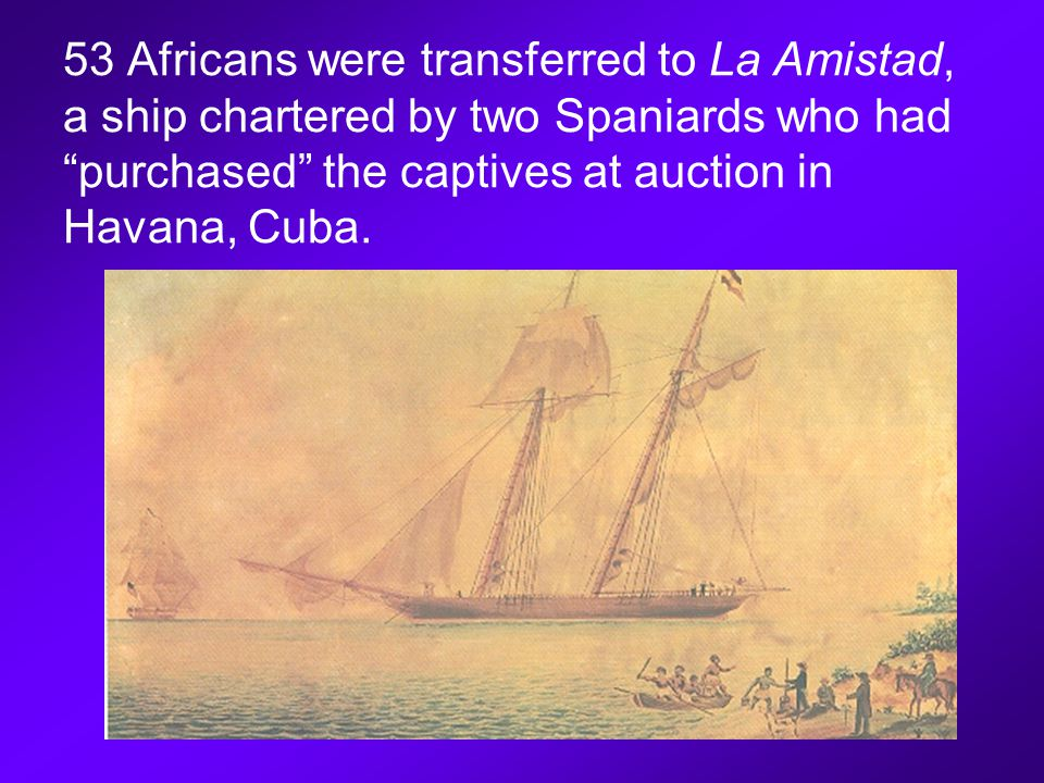 53 Africans were transferred to La Amistad, a ship chartered by two Spaniards who had purchased the captives at auction in Havana, Cuba.