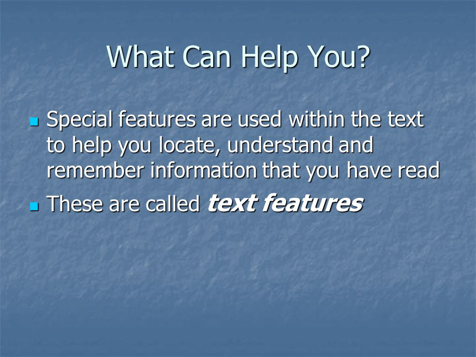 What Can Help You Special features are used within the text to help you locate, understand and remember information that you have read.