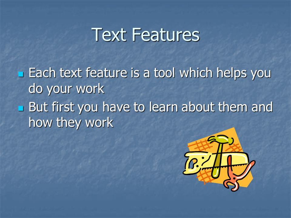 Text Features Each text feature is a tool which helps you do your work