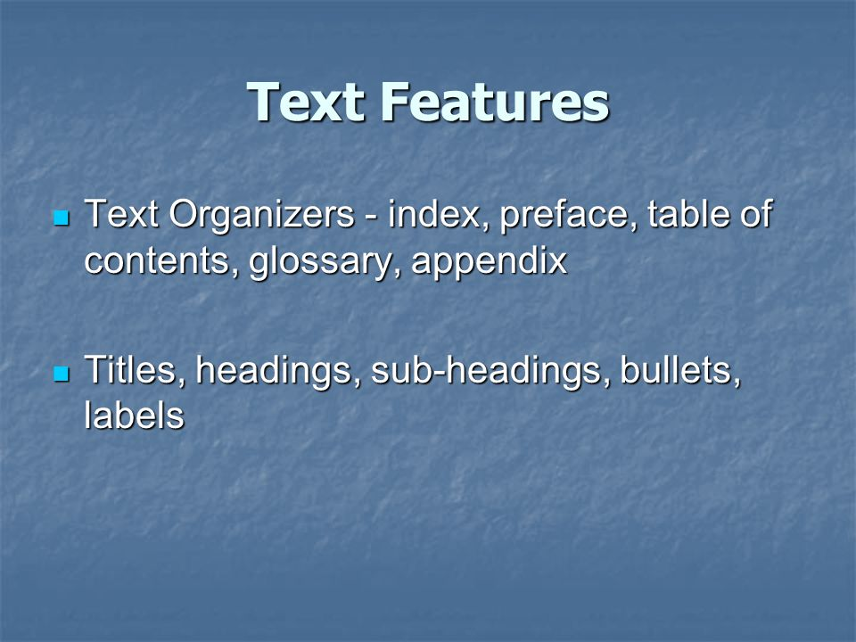 Text Features Text Organizers - index, preface, table of contents, glossary, appendix.