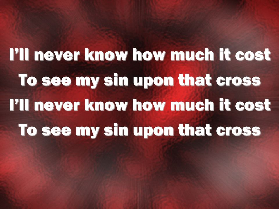 I'll never know how much it cost To see my sin upon that cross