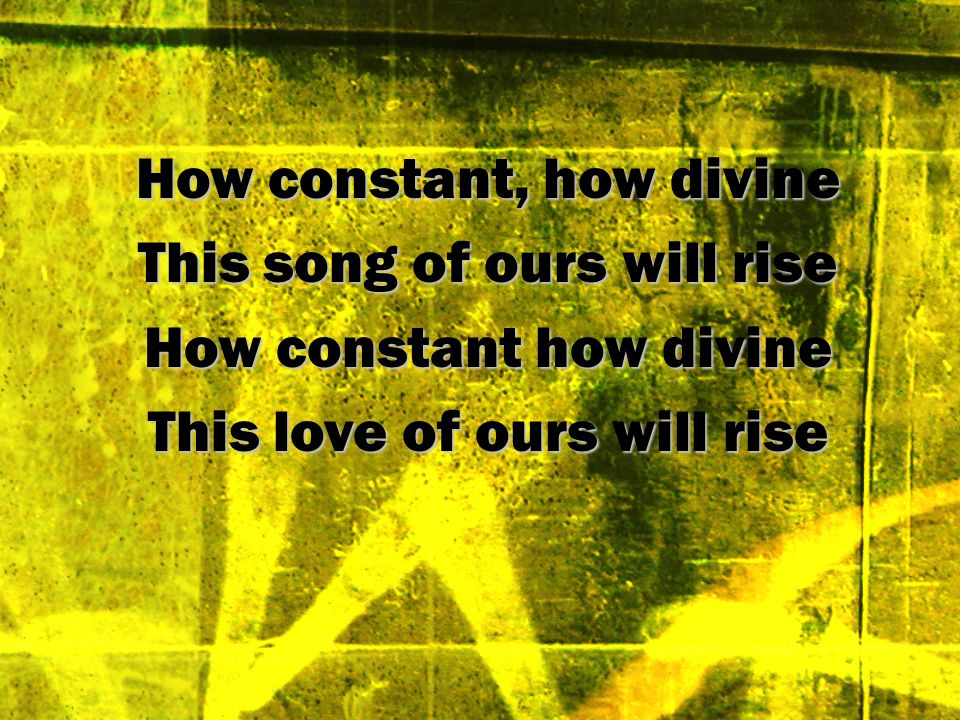 How constant, how divine This song of ours will rise