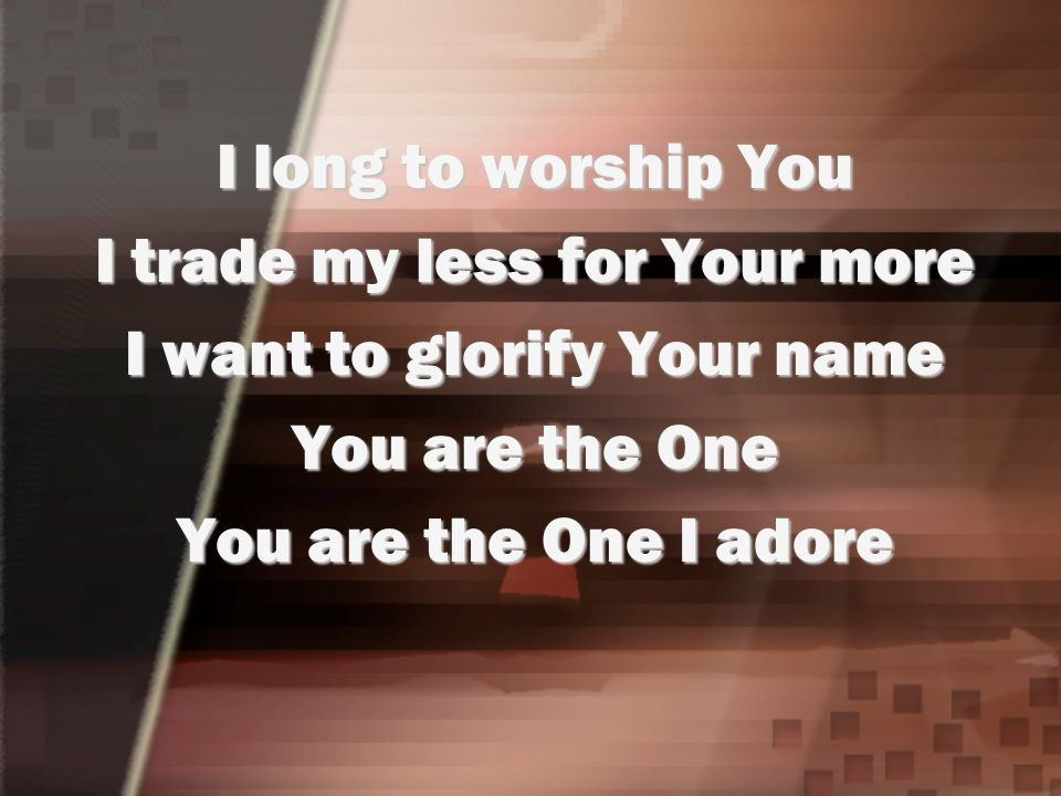 I trade my less for Your more I want to glorify Your name
