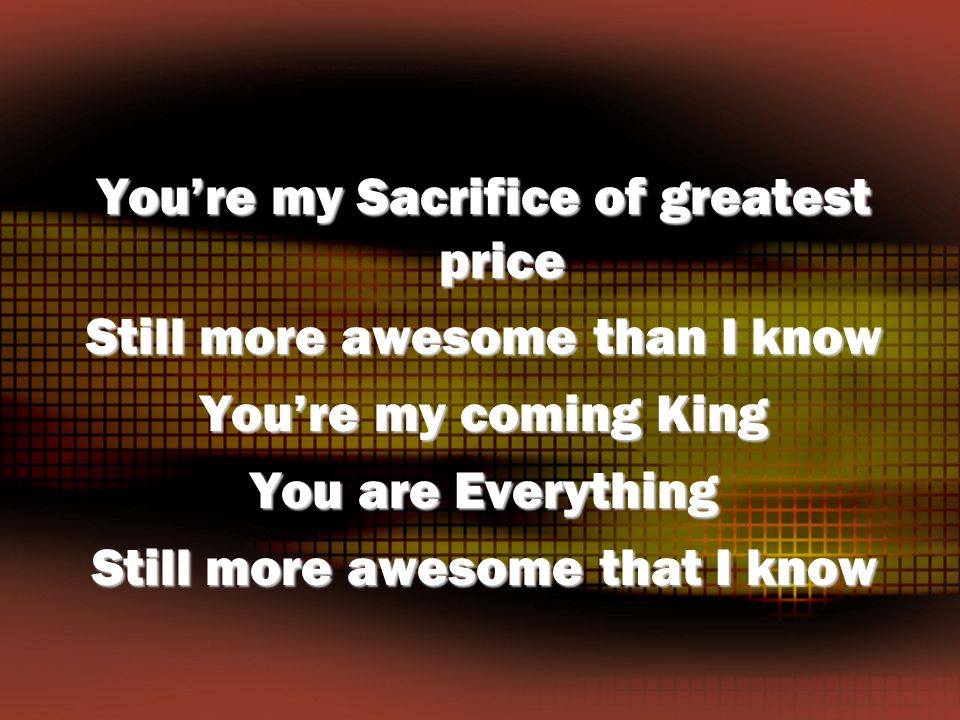 You're my Sacrifice of greatest price Still more awesome than I know