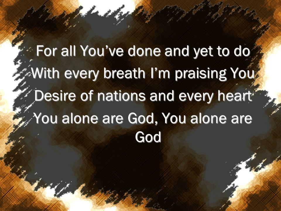 For all You've done and yet to do With every breath I'm praising You