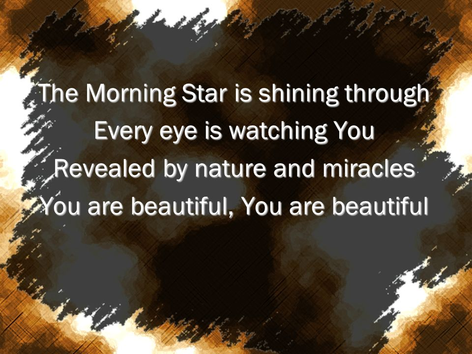 The Morning Star is shining through Every eye is watching You