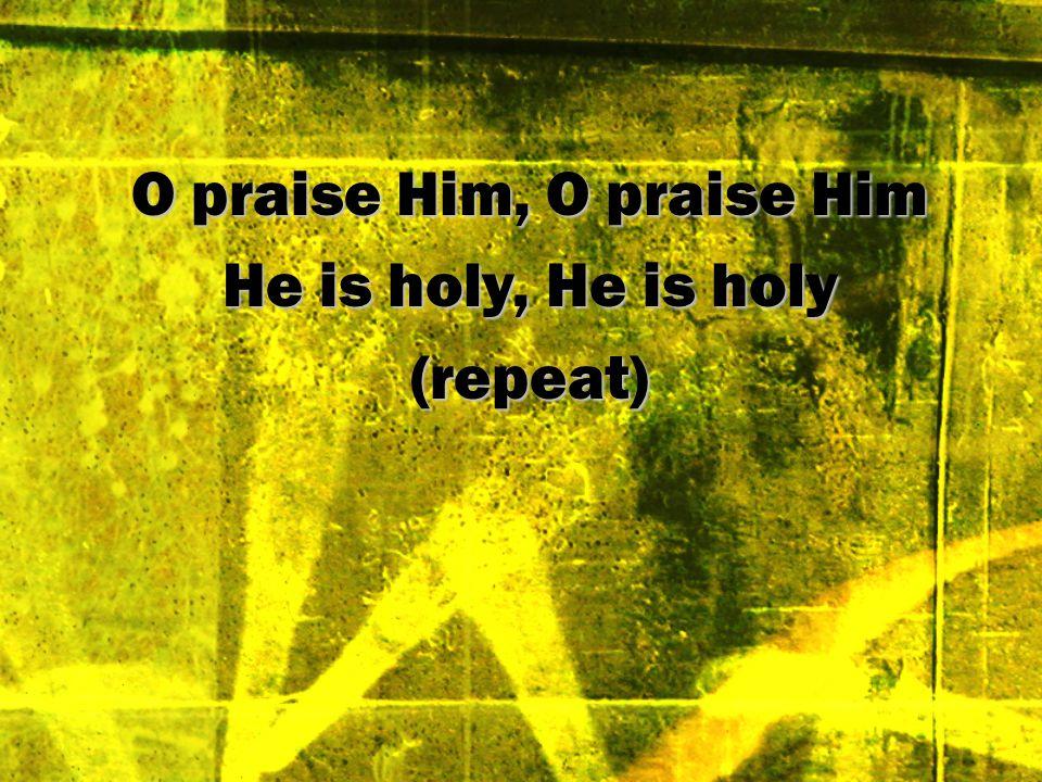 O praise Him, O praise Him