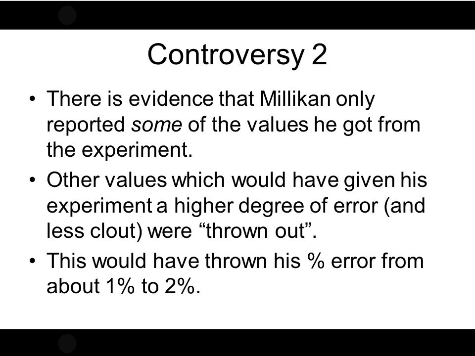 Controversy 2 There is evidence that Millikan only reported some of the values he got from the experiment.
