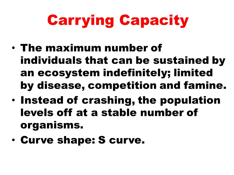 Carrying Capacity The maximum number of individuals that can be sustained by an ecosystem indefinitely; limited by disease, competition and famine.
