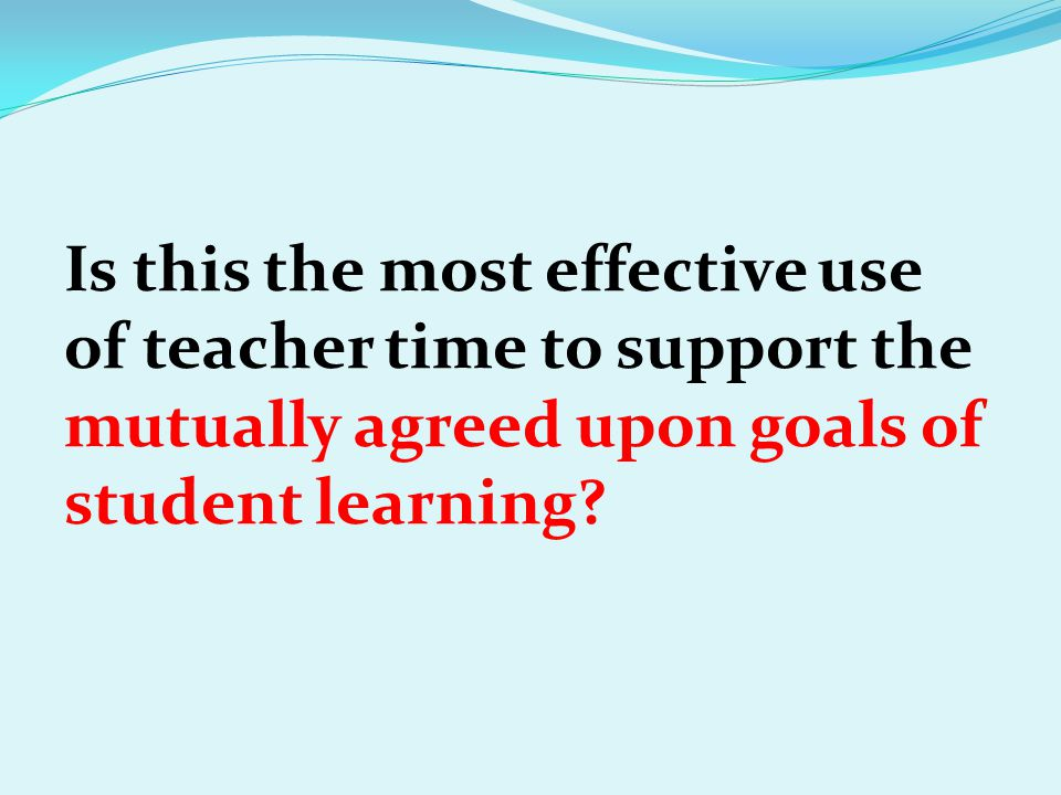 Is this the most effective use of teacher time to support the mutually agreed upon goals of student learning