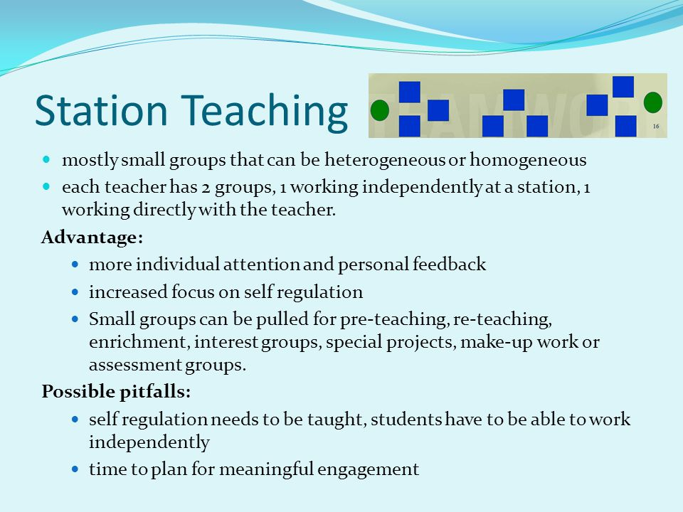 Station Teaching mostly small groups that can be heterogeneous or homogeneous.