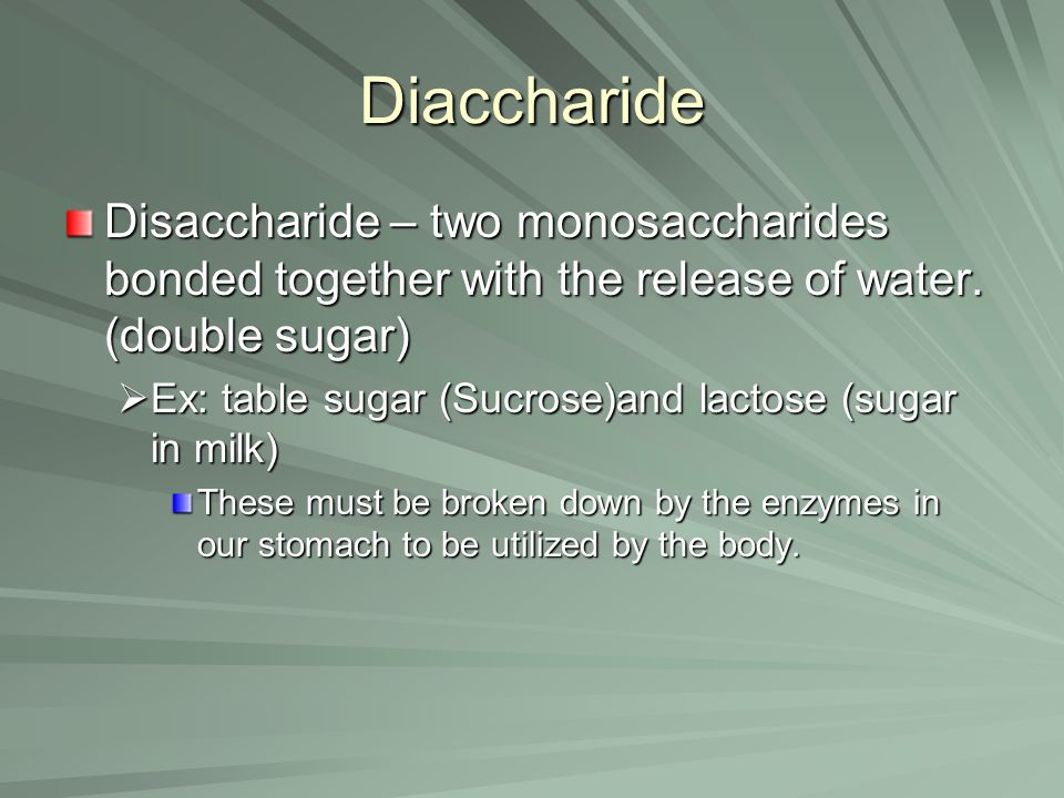 Diaccharide Disaccharide – two monosaccharides bonded together with the release of water. (double sugar)