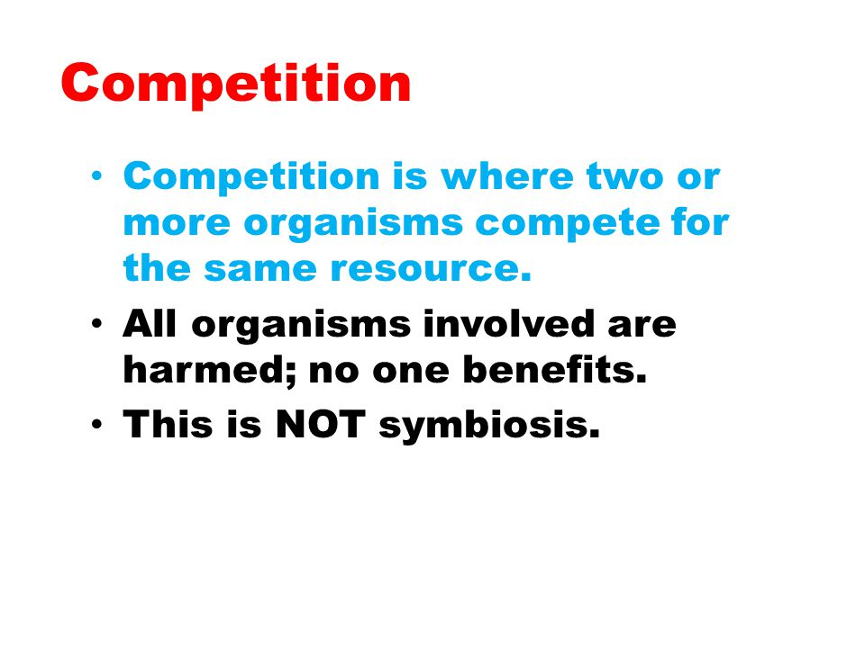 Competition Competition is where two or more organisms compete for the same resource. All organisms involved are harmed; no one benefits.