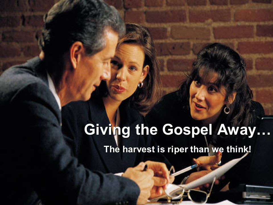Giving the Gospel Away… The harvest is riper than we think!