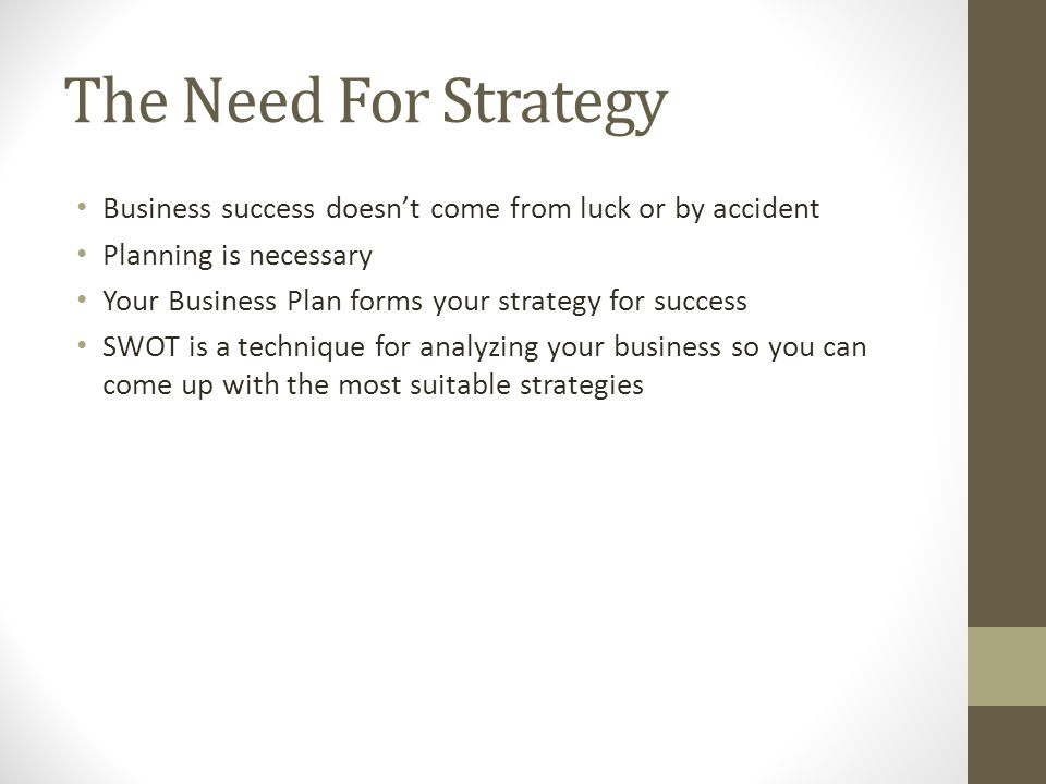 The Need For Strategy Business success doesn't come from luck or by accident. Planning is necessary.