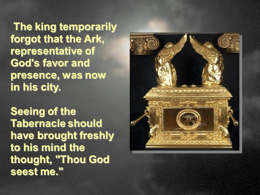 The king temporarily forgot that the Ark, representative of God s favor and presence, was now in his city.