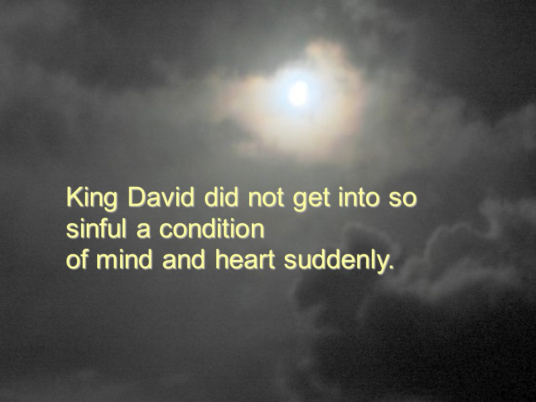 King David did not get into so sinful a condition