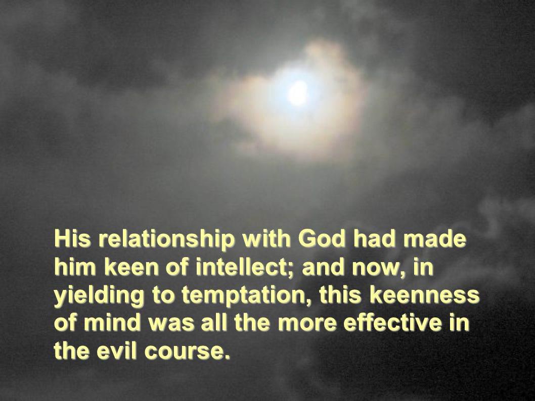 His relationship with God had made him keen of intellect; and now, in yielding to temptation, this keenness of mind was all the more effective in the evil course.