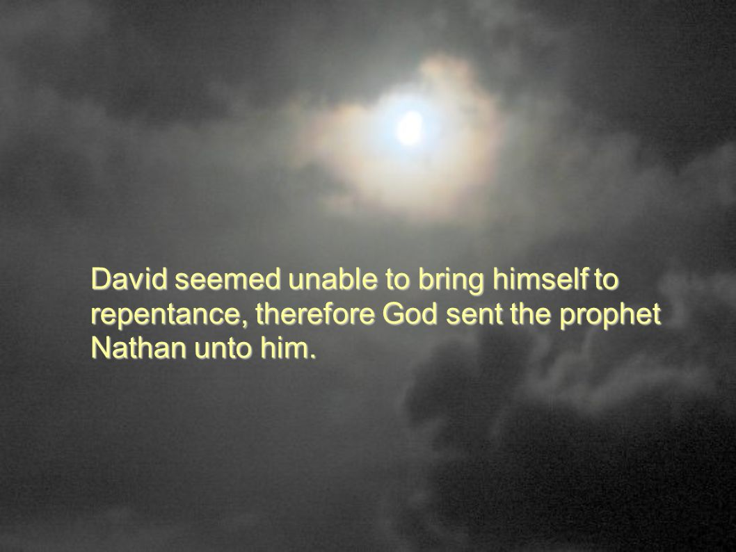 David seemed unable to bring himself to repentance, therefore God sent the prophet Nathan unto him.