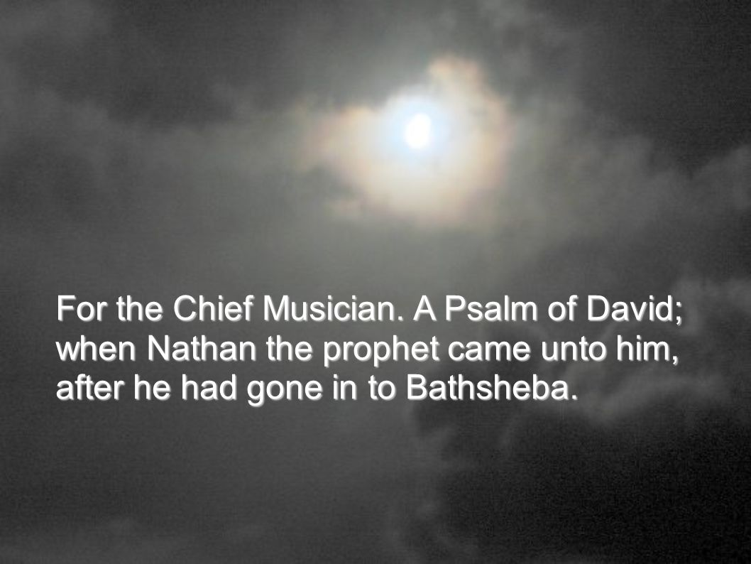 For the Chief Musician. A Psalm of David; when Nathan the prophet came unto him, after he had gone in to Bathsheba.