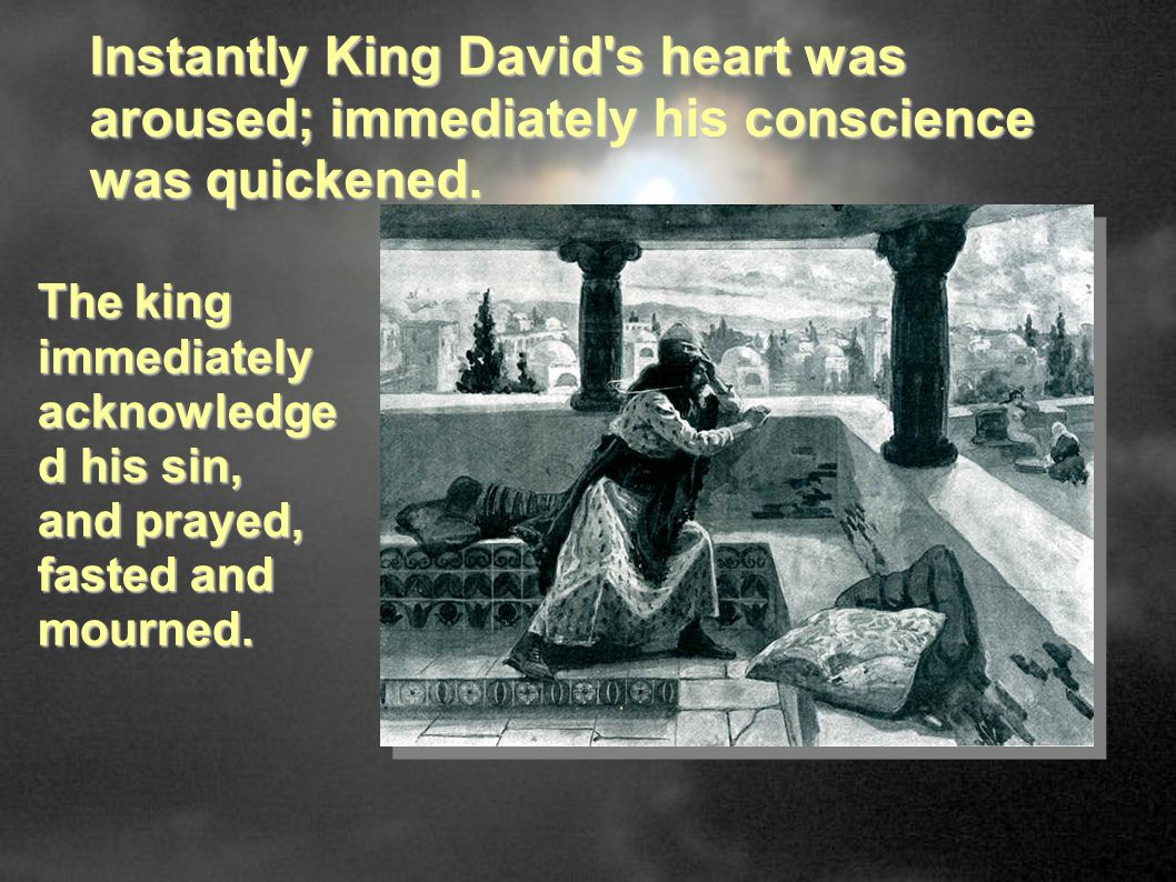 Instantly King David s heart was aroused; immediately his conscience was quickened.