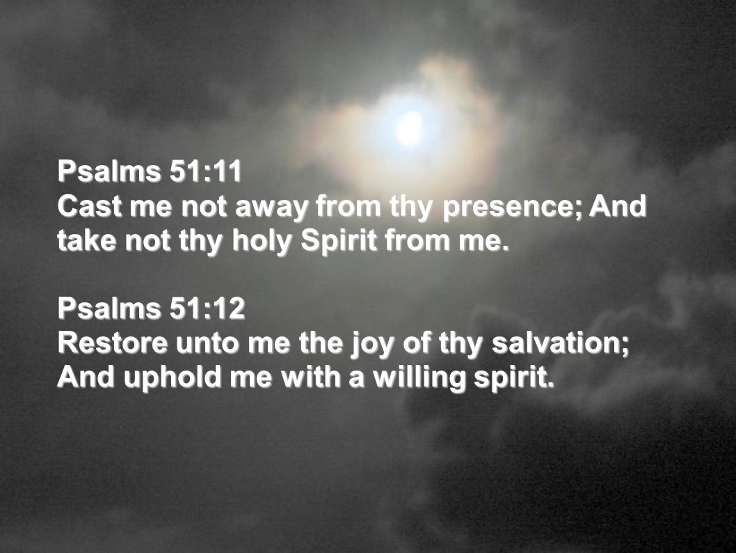 Psalms 51:11 Cast me not away from thy presence; And take not thy holy Spirit from me. Psalms 51:12.