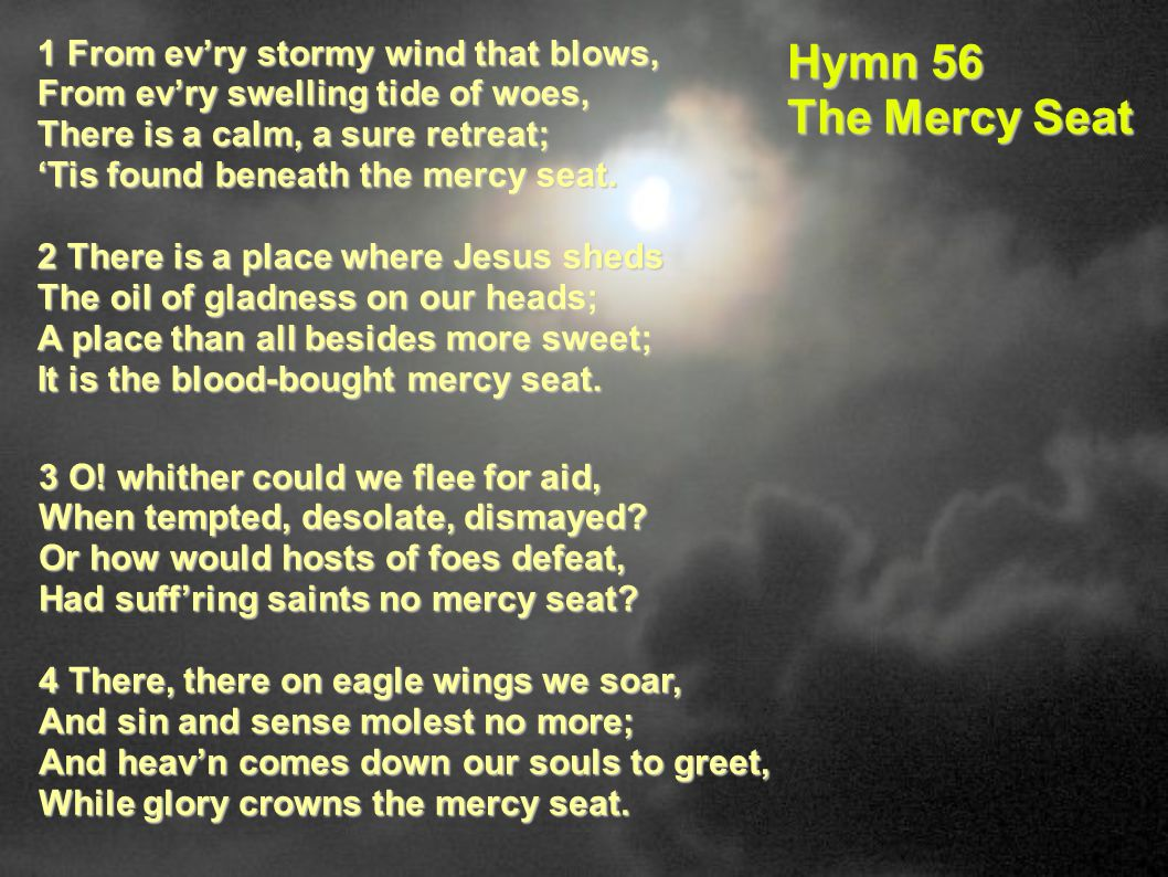 Hymn 56 The Mercy Seat 1 From ev'ry stormy wind that blows,